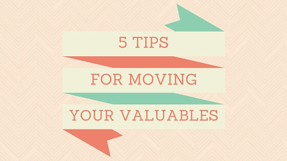 5 TIPS FOR MOVING YOUR VALUABLES